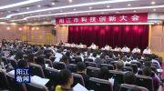 阳江市委市政府召开全市科技创新大会 坚定不移走创新发展道路